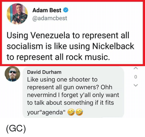 """Memes, Music, and Best: Adam Best  @adamcbest  Using Venezuela to represent all  socialism is like using Nickelback  to represent all rock music.  David Durham  Like using one shooter to  represent all gun owners? Ohh  nevermind I forget y'all only want  to talk about something if it fits  your""""agenda""""  0 (GC)"""