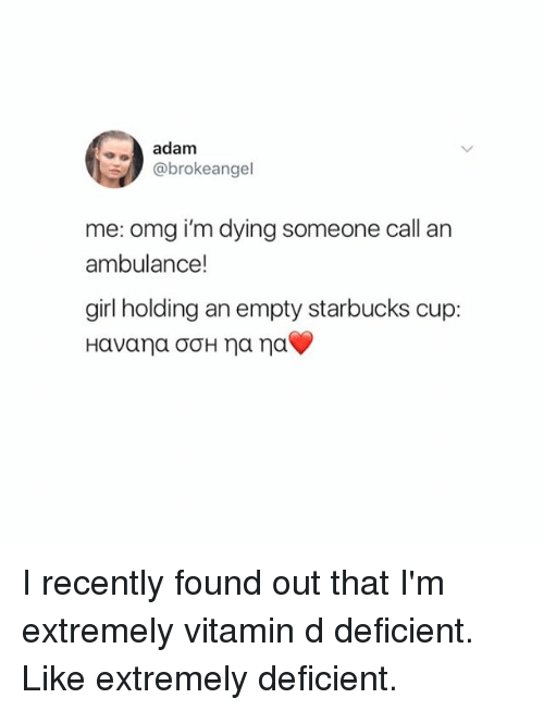 Vitamin D: adam  @brokeangel  me: omg i'm dying someone call an  ambulance!  girl holding an empty starbucks cup: I recently found out that I'm extremely vitamin d deficient. Like extremely deficient.