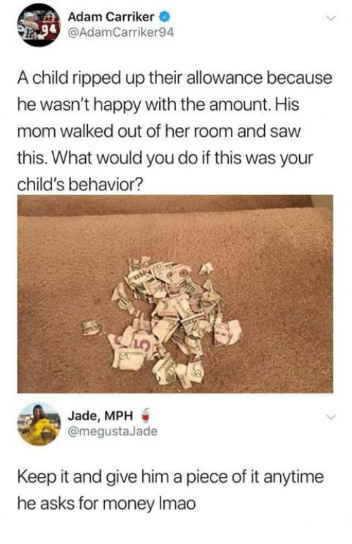 Funny, Money, and Saw: Adam Carriker  @AdamCarriker94  A child ripped up their allowance because  he wasn't happy with the amount. His  mom walked out of her room and saw  this. What would you do if this was your  child's behavior?  Jade, MPH  @megustaJade  Keep it and give him a piece of it anytime  he asks for money Imao