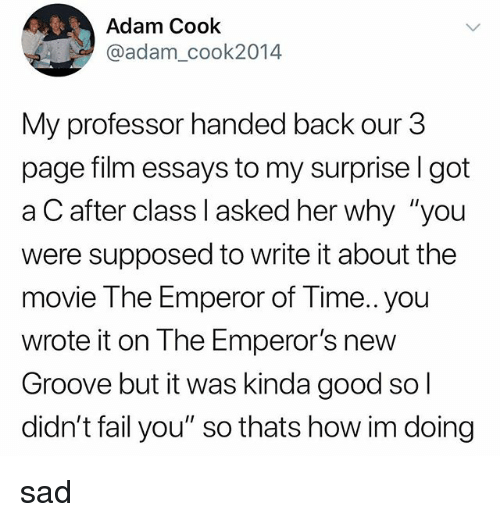 "Emperor's New Groove, Fail, and Tumblr: Adam Cook  @adam_cook2014  My professor handed back our 3  page film essays to my surprise l got  a C after class I asked her why ""you  were supposed to write it about the  movie The Emperor of Time.. you  wrote it on The Emperor's new  Groove but it was kinda good so  didn't fail you"" so thats how im doing sad"