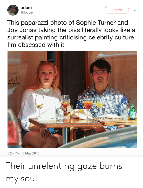 Sophie Turner, Joe Jonas, and Joe: adam  Follow  @lipscar  This paparazzi photo of Sophie Turner and  Joe Jonas taking the piss literally looks like a  surrealist painting criticising celebrity culture  I'm obsessed with it  5:24 PM 5 May 2018 Their unrelenting gaze burns my soul