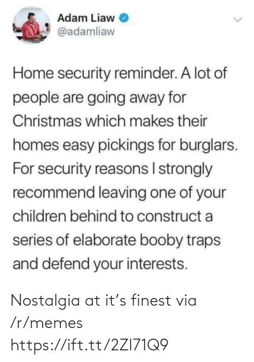 nostalgia: Adam Liaw  @adamliaw  Home security reminder. A lot of  people are going away for  Christmas which makes their  homes easy pickings for burglars.  For security reasons I strongly  recommend leaving one of your  children behind to construct a  series of elaborate booby traps  and defend your interests. Nostalgia at it's finest via /r/memes https://ift.tt/2Zl71Q9