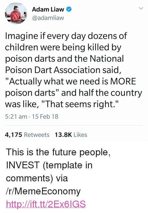 "Children, Future, and Http: Adam Liaw  @adamliaw  Imagine if every day dozens of  children were being killed by  poison darts and the National  Poison Dart Association said  ""Actually what we need is MORE  poison darts"" and half the country  was like, ""That seems right.'""  5:21 am 15 Feb 18  4,175 Retweets13.8K Likes <p>This is the future people, INVEST (template in comments) via /r/MemeEconomy <a href=""http://ift.tt/2Ex6IGS"">http://ift.tt/2Ex6IGS</a></p>"