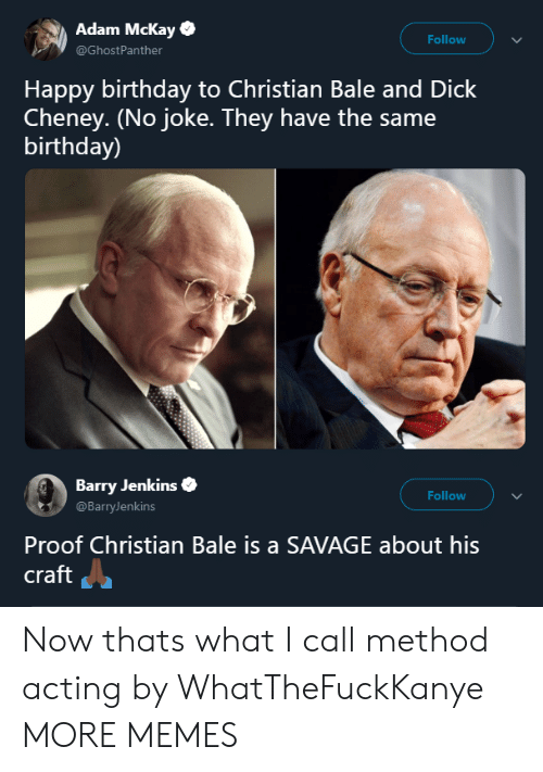 bale: Adam Mckay  @GhostPanther  Follow  Happy birthday to Christian Bale and Dick  Cheney. (No joke. They have the same  birthday)  Barry Jenkins  @BarryJenkins  Follow  Proof Christian Bale is a SAVAGE about his  craft Now thats what I call method acting by WhatTheFuckKanye MORE MEMES