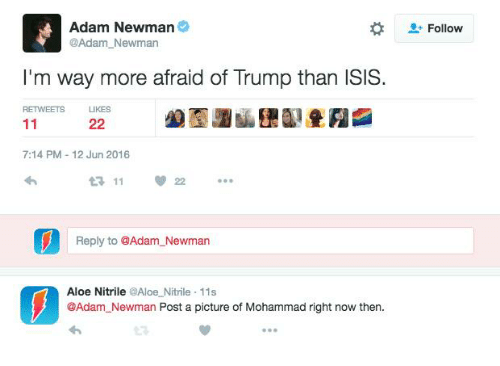 Newman: Adam Newman  @Adam Newman  I'm way more afraid of Trump than ISIS.  RETWEETS LIKES  22  7:14 PM 12 Jun 2016  11  Reply to @Adam Newman  Aloe Nitrile  @Aloe Nitrile 11s  @Adam Newman Post a picture of Mohammad right now then.  2 Follow