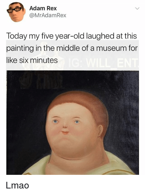 Lmao, Memes, and The Middle: Adam Rex  @MrAdamRex  Today my five year-old laughed at this  painting in the middle of a museum for  like six minutes Lmao