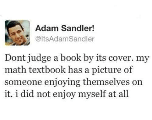 dont judge a book by its cover: Adam Sandler!  @ltsAdamSandler  Dont judge a book by its cover. my  math textbook has a picture of  someone enjoying themselves on  it. i did not enjoy myself at all