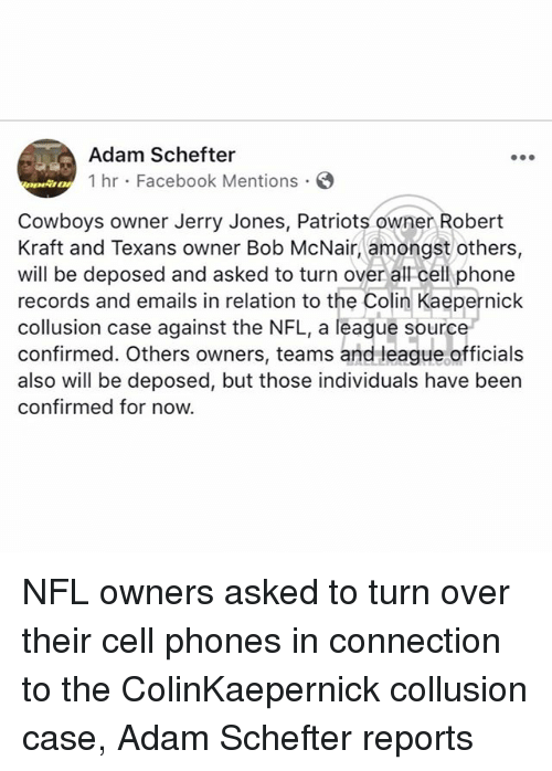 Colin Kaepernick, Dallas Cowboys, and Facebook: Adam Schefter  1 hr Facebook Mentions  Cowboys owner Jerry Jones, Patriots owner Robert  Kraft and Texans owner Bob McNair, amongst others,  will be deposed and asked to turn over all cell phone  records and emails in relation to the Colin Kaepernick  collusion case against the NFL, a league source  confirmed. Others owners, teams and league officials  also will be deposed, but those individuals have been  confirmed for now. NFL owners asked to turn over their cell phones in connection to the ColinKaepernick collusion case, Adam Schefter reports