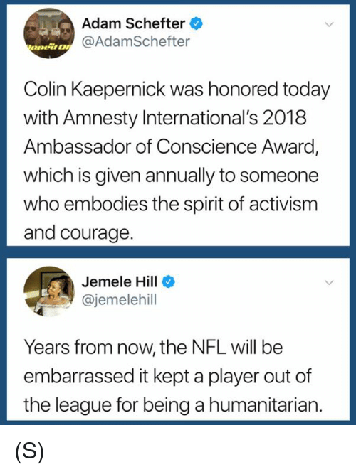 Colin Kaepernick, Nfl, and Spirit: Adam Schefter  @AdamSchefter  Colin Kaepernick was honored today  with Amnesty International's 2018  Ambassador of Conscience Award  which is given annually to someone  who embodies the spirit of activism  and courage.  Jemele Hill  @jemelehill  Years from now, the NFL will be  embarrassed it kept a player out of  the league for being a humanitarian. (S)