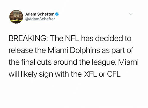 The League: Adam Schefter  nea@AdamSchefter  BREAKING: The NFL has decided to  release the Miami Dolphins as part of  the final cuts around the league. Miami  will likely sign with the XFL or CFL