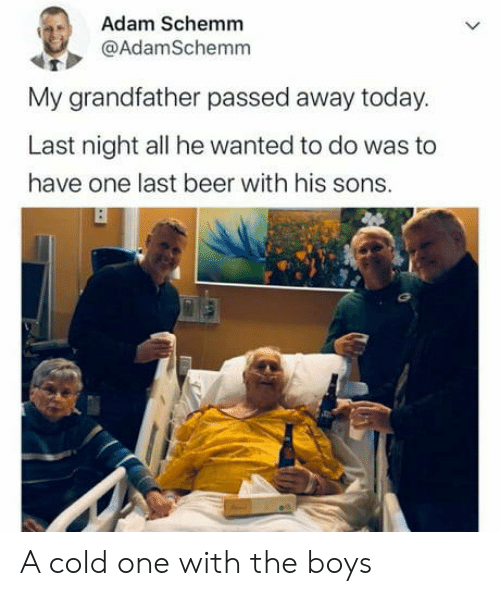 Beer, Today, and Cold: Adam Schemm  @AdamSchemm  My grandfather passed away today.  Last night all he wanted to do was to  have one last beer with his sons. A cold one with the boys