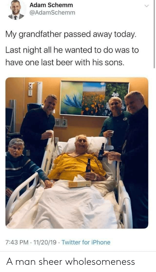 adam: Adam Schemm  @AdamSchemm  My grandfather passed away today.  Last night all he wanted to do was to  have one last beer with his sons.  7:43 PM 11/20/19 Twitter for iPhone  . A man sheer wholesomeness