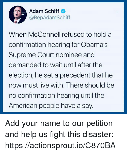 supreme-court-nominee: Adam Schiff  @RepAdamSchiff  When McConnell refused to hold a  confirmation hearing for Obama's  Supreme Court nominee and  demanded to wait until after the  election, he set a precedent that he  now must live with. There should be  no confirmation hearing until the  American people have a say. Add your name to our petition and help us fight this disaster: https://actionsprout.io/C870BA