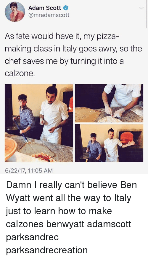Adam Scott: Adam Scott  @mradamscott  As fate would have it, my pizza-  making class in Italy goes awry, so the  chef saves me by turning it into a  calzone.  6/22/17, 11:05 AM Damn I really can't believe Ben Wyatt went all the way to Italy just to learn how to make calzones benwyatt adamscott parksandrec parksandrecreation