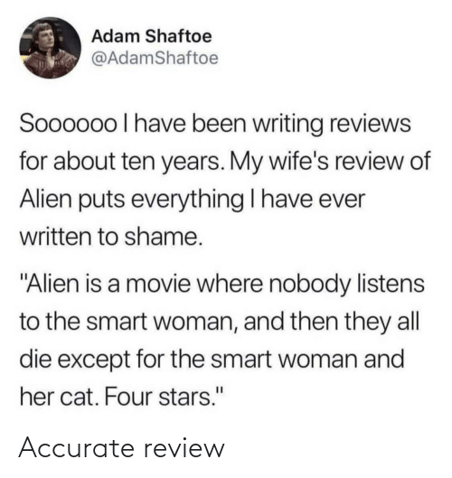 "Stars: Adam Shaftoe  @AdamShaftoe  Soooo0o I have been writing reviews  for about ten years. My wife's review of  Alien puts everything I have ever  written to shame.  ""Alien is a movie where nobody listens  to the smart woman, and then they all  die except for the smart woman and  her cat. Four stars."" Accurate review"