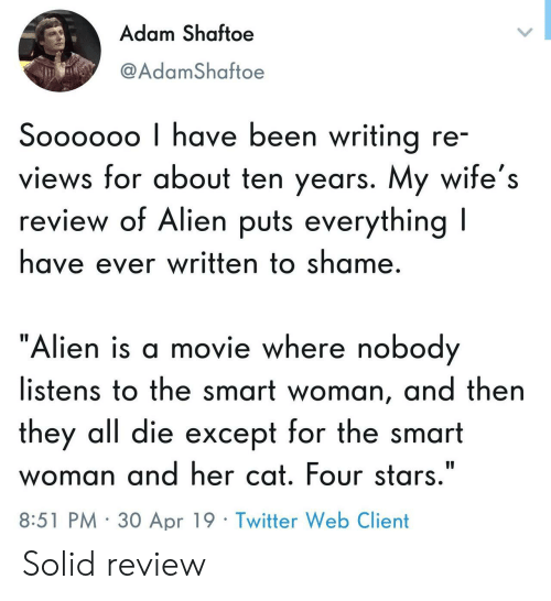 """Twitter, Alien, and Movie: Adam Shaftoe  @AdamShaftoe  Soooooo I have been writing re  views for about ten years. My wife's  review of Alien puts everything l  have ever written to shame  """"Alien is a movie where nobod  listens to the smart woman, and then  they all die except for the smart  woman and her cat. Four stars.""""  8:51 PM 30 Apr 19 Twitter Web Client Solid review"""
