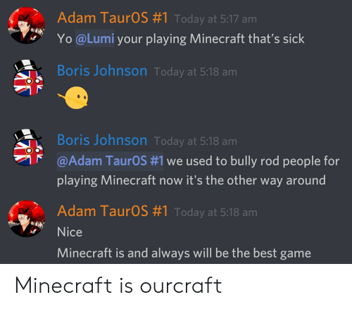 Minecraft, Yo, and Best: Adam TaurOS #1 Today at 5:17 am  Yo @Lumi your playing Minecraft that's sick  Boris Johnson Today at 5:18 am  Boris Johnson Today at 5:18 am  @Adam Taur0S #1 we used to bully rod people for  playing Minecraft now it's the other way around  Adam TaurOS #1 Today at 5:18 am  Nice  Minecraft is and always will be the best game Minecraft is ourcraft