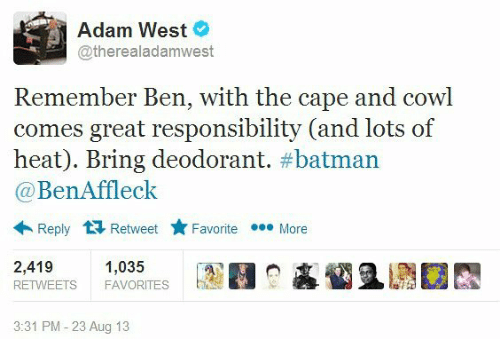 Caping: Adam West  @therealadam west  Remember Ben, with the cape and cowl  comes great responsibility (and lots of  heat). Bring deodorant  batman  Ben Affleck  Reply t Retweet Favorite eee More  2,419  1,035  RETWEETS FAVORITES  3:31 PM 23 Aug 13