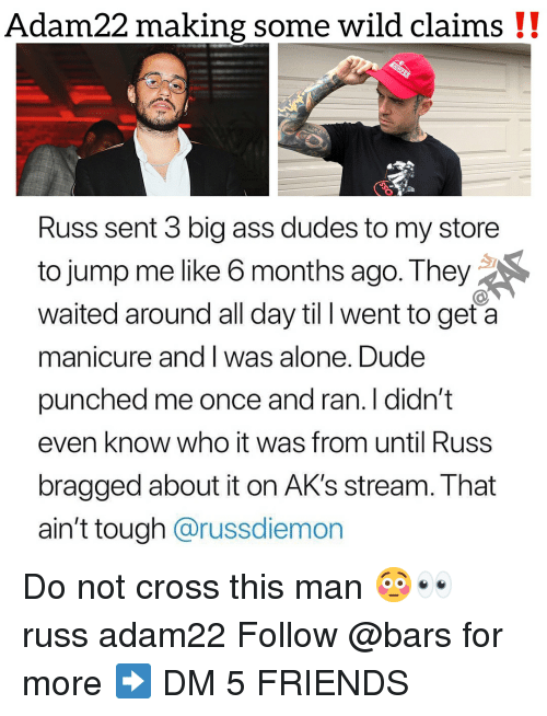Being Alone, Ass, and Dude: Adam22 making some wild claims !!  Russ sent 3 big ass dudes to my store  to jump me like 6 months ago. They  waited around all day til l went to get a  manicure and I was alone. Dude  punched me once and ran. I didn't  even know who it was from until Russ  bragged about it on AK's stream. That  ain't tough @russdiemon Do not cross this man 😳👀 russ adam22 Follow @bars for more ➡️ DM 5 FRIENDS