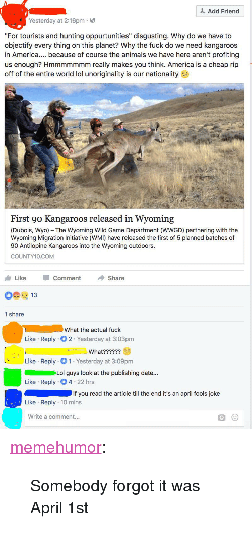 "America, Animals, and Lol: Add Friend  Yesterday at 2:16pm  ""For tourists and hunting oppurtunities"" disgusting. Why do we have to  objectify every thing on this planet? Why the fuck do we need kangaroos  in Americ. because of course the animals we have here aren't profiting  us enough? Hmmmmmmm really makes you think. America is a cheap rip  off of the entire world lol unoriginality is our nationality  First 90 Kangaroos released in Wyoming  (Dubois, Wyo) The Wyoming Wild Game Department (WWGD) partnering with the  Wyoming Migration Initiative (WMI) have released the first of 5 planned batches of  90 Antilopine Kangaroos into the Wyoming outdoors.  