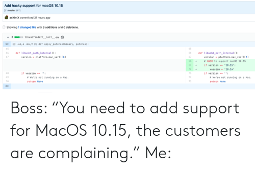 """platform: Add hacky support for macOS 10.15  master (#1)  axiOmX committed 21 hours ago  Showing 1 changed file with 3 additions and 0 deletions.  3 libusbfinder/__init__.py  @e -65,6 +65,9 @0 def apply_patches ( binary, patches):  65  def libusb1_path_internal ( )  version platform. mac_ver ( ) [0]  def libusb1 path_internal( ) :  version = platform.mac_ver ( ) [0]  66  66  67  68  # HACK to support macOS 10.15  +  69  if version == '10.15':  version 10.14  70  71  if version  if version == '':  # We're not running on a Mac  #We're not running on a Mac.  69  72  70  73  return None  return None  Σ3 Boss: """"You need to add support for MacOS 10.15, the customers are complaining."""" Me:"""