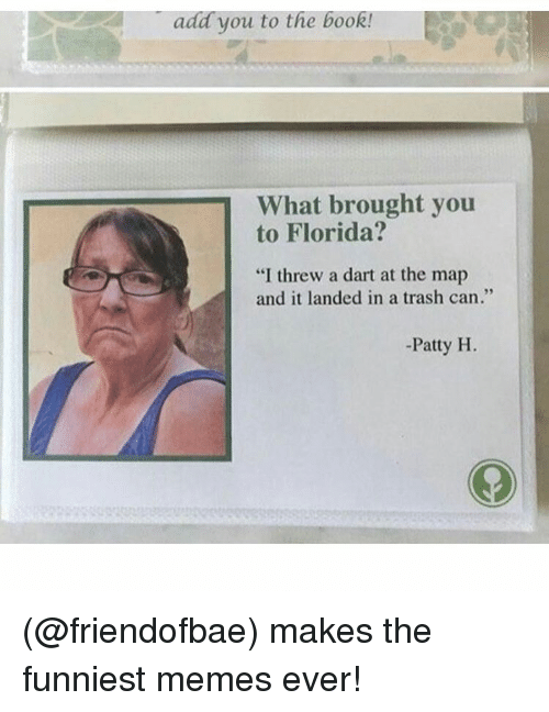 """Funny, Meme, and Add: add you to the boo  What brought you  to Florida?  """"I threw a dart at the map  and it landed in a trash can.""""  Patty H. (@friendofbae) makes the funniest memes ever!"""