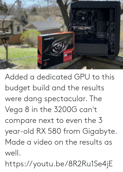 dedicated: Added a dedicated GPU to this budget build and the results were dang spectacular. The Vega 8 in the 3200G can't compare next to even the 3 year-old RX 580 from Gigabyte. Made a video on the results as well. https://youtu.be/8R2Ru1Se4jE