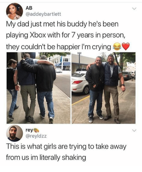 Crying, Dad, and Girls: @addeybartlett  My dad just met his buddy he's been  playing Xbox with for 7 years in person,  they couldn't be happier I'm crying  reyes  @reyldzz  This is what girls are trying to take away  from us im literally shaking