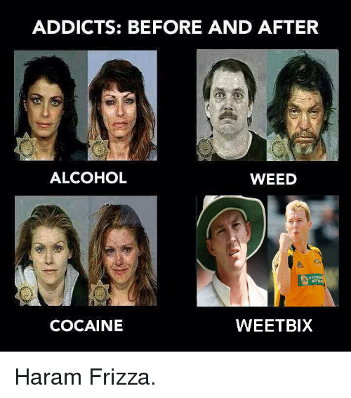 Cocaines: ADDICTS: BEFORE AND AFTER  ALCOHOL  WEED  COCAINE  WEETBIX Haram Frizza.