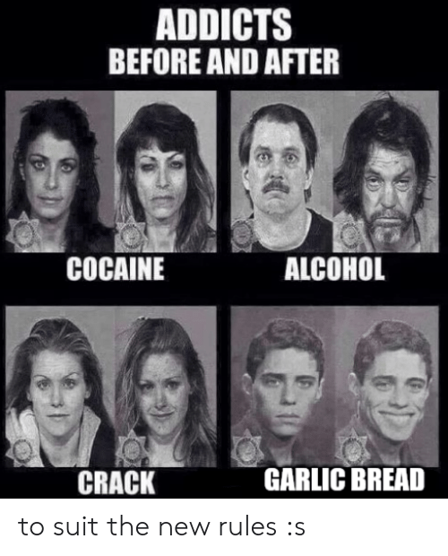 Garlic Bread: ADDICTS  BEFORE AND AFTER  COCAINE  ALCOHOL  CRACK  GARLIC BREAD to suit the new rules :s