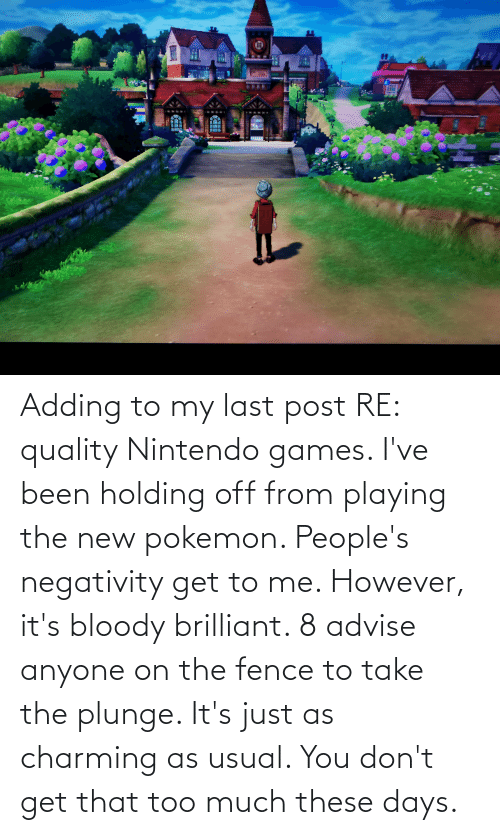 Nintendo: Adding to my last post RE: quality Nintendo games. I've been holding off from playing the new pokemon. People's negativity get to me. However, it's bloody brilliant. 8 advise anyone on the fence to take the plunge. It's just as charming as usual. You don't get that too much these days.