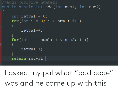 "Return: //Adds positive numbers  public static int add(int numl, int num2)  = {  int retval = 0;  for (int i = 0; i < numl; i++)  {  retval++;  for(int i  = numl; i < num2; i++)  {  retval++;  }  return retval;  } I asked my pal what ""bad code"" was and he came up with this"