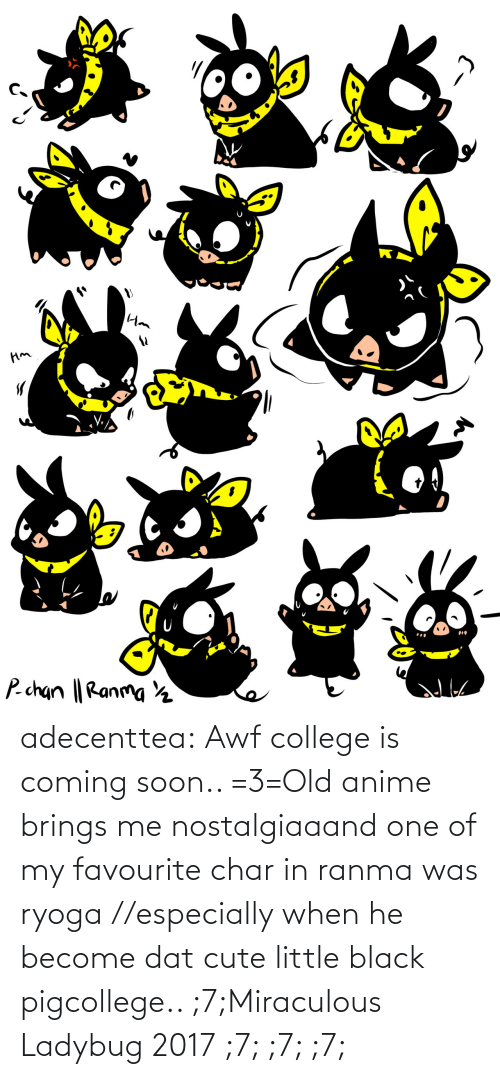 cute: adecenttea:  Awf college is coming soon.. =3=Old anime brings me nostalgiaaand one of my favourite char in ranma was ryoga //especially when he become dat cute little black pigcollege.. ;7;Miraculous Ladybug 2017 ;7; ;7; ;7;