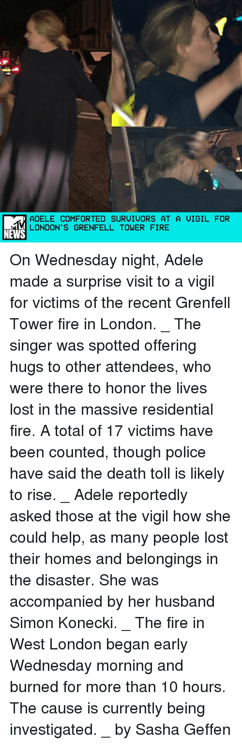 vigil: ADELE COMFORTED SURUIUORS AT A UIGIL FOR  LONDON'S GRENFELL TOWER FIRE  NEWS On Wednesday night, Adele made a surprise visit to a vigil for victims of the recent Grenfell Tower fire in London. _ The singer was spotted offering hugs to other attendees, who were there to honor the lives lost in the massive residential fire. A total of 17 victims have been counted, though police have said the death toll is likely to rise. _ Adele reportedly asked those at the vigil how she could help, as many people lost their homes and belongings in the disaster. She was accompanied by her husband Simon Konecki. _ The fire in West London began early Wednesday morning and burned for more than 10 hours. The cause is currently being investigated. _ by Sasha Geffen