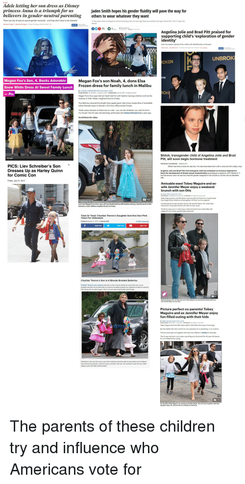 Bossip: Adele letting her son dress as Disney  princess Anna is a triumph for us  believers in gender-neutral parentingothers to wear whatever they want  Jaden Smith hopes his gender fluidity will pave the way for  There are lots of ways to parent gender-neutrally and they don't have to be dramatic  n five years when a kid goes to school wearing a skirt, he won't get beat up and kids won't get mad at him, the 17 year-old  shared  Siobhan Freegard @Siobhanfreegard Friday 19 February 2016 1645 GMT C  BY ZOE SHENTON  Angelina Jolie and Brad Pitt praised for  supporting child's 'exploration of gender  identity'  Jolie has spoken openly of her child's self-identification in the past  Heather Saui  @heathenanneg i  Thursday 25 December 20น ร1:14 GMT 1-0 40ennn  UNBROK  OKEN  ep  , Rocks Adorable Megan Fox's son Noah, 4, dons Elsa  Frozen dress for family lunch in Malibu  Snow White Dress At Sweet Family Lunch  By CASSIE CARPENTER FOR DAILYMAIL.COM  OK  PUBLISHED: 01:49 EDT, 11 March 2017 UPDATED: 05:04 EDT, 13 March 2017  Megan Fox's four-year-old son Noah had fun with fashion during a family lunch at the  Subway in their Malibu neighborhood on Friday.  The little boy donned the bright blue caped gown that Snow Queen Elsa of Arendelle  (ldina Menzel) wears in Disney's 2013 box office smash Frozen.  Noah wears dresses so there are no rules you can be whatever you want to be in  my house! the 30-year-old astrology enthusiast told Jimmy Kimmel Live a year ago.  Scroll down for video  Shiloh, transgende  Pitt, will soon begin hormone treatment  ild of Angelina Jolie and Brad  POSTED BY: PLAYGROUND  JUNE 30, 2017  θ  PICS: Liev Schreiber's Son  Shwoh has known since he was four: he may have been bon with a vuva but he's really a boy  Dresses Up as Harley Quinn  Angelina Jolie and Brad Pitt's first biological child has embarked on hormone treatment to  block the development of female sexual characteristics according to a report by AFP Shiloh is 11  but has known since he was fo
