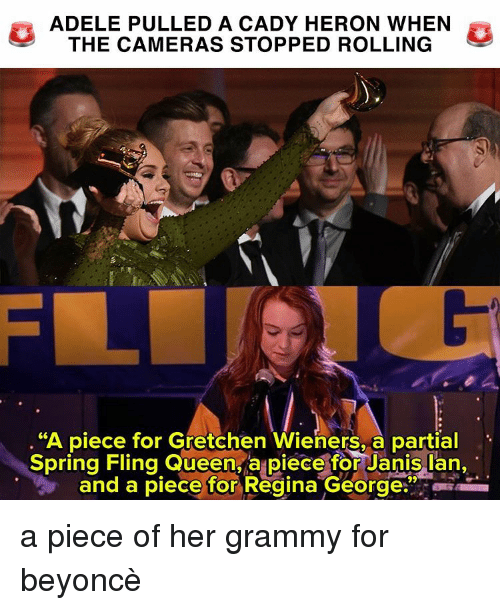 """wieners: ADELE PULLED A CADY HERON WHEN  THE CAMERAS STOPPED ROLLING  """"A piece for Gretchen Wieners, a partial  Spring Fling Queen a piece for Janis Ian,  and a piece for Regina George a piece of her grammy for beyoncè"""