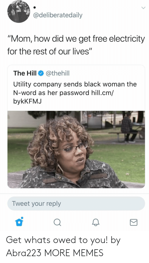 "utility: adeliberatedaily  ""Mom, how did we get free electricity  for the rest of our lives""  The Hill @thehill  Utility company sends black woman the  N-word as her password hill.cm/  bykKFMJ  Tweet your reply Get whats owed to you! by Abra223 MORE MEMES"