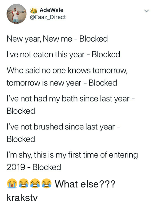 My First Time: AdeWale  @Faaz_Direct  New year, New me - Blocked  I've not eaten this year - Blocked  Who said no one knows tomorrow,  tomorrow is new year - Blocked  I've not had my bath since last year  Blocked  I've not brushed since last year  Blocked  l'm shy, this is my first time of entering  2019 - Blocked 😭😂😂😂 What else??? krakstv