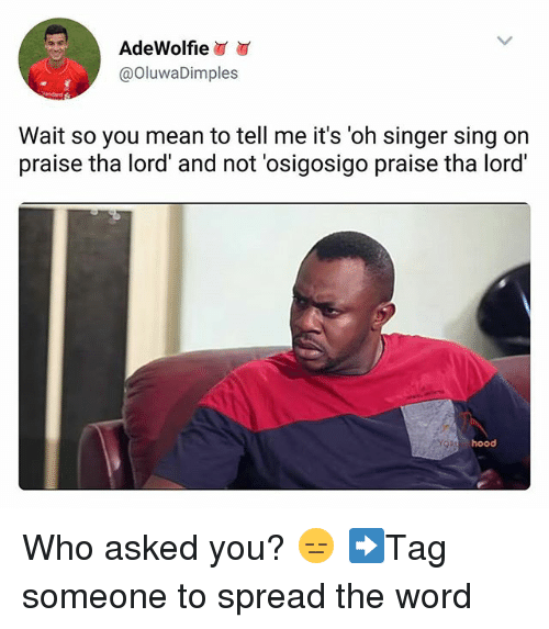 singe: AdeWolfie  @OluwaDimples  Wait so you mean to tell me it's 'oh singer sing on  praise tha lord' and not 'osigosigo praise tha lord  hood Who asked you? 😑 ➡Tag someone to spread the word