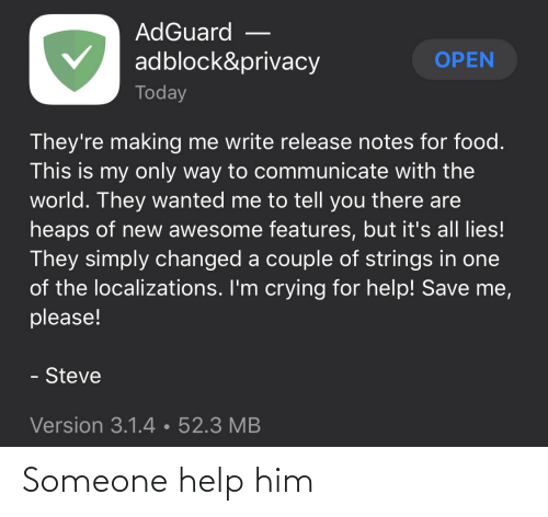 Write: AdGuard  adblock&privacy  OPEN  Today  They're making me write release notes for food.  This is my only way to communicate with the  world. They wanted me to tell you there are  heaps of new awesome features, but it's all lies!  They simply changed a couple of strings in one  of the localizations. I'm crying for help! Save me,  please!  - Steve  Version 3.1.4•52.3 MB Someone help him