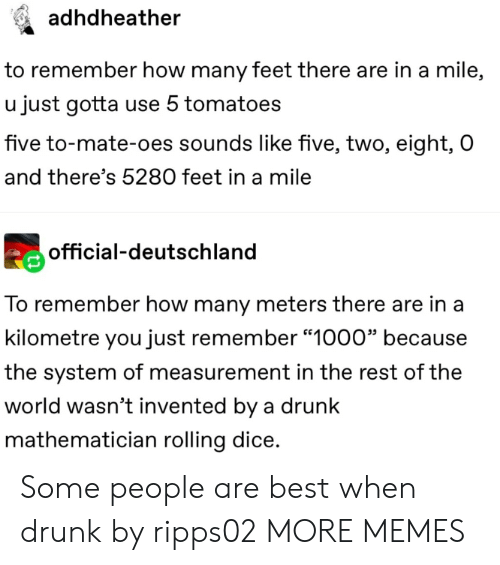 "Dank, Drunk, and Memes: adhdheather  to remember how many feet there are in a mile,  u just gotta use 5 tomatoes  five to-mate-oes sounds like five, two, eight, O  and there's 5280 feet in a mile  official-deutschland  To remember how many meters there are in a  kilometre you just remember ""1000"" because  the system of measurement in the rest of the  world wasn't invented by a drunk  mathematician rolling dice. Some people are best when drunk by ripps02 MORE MEMES"