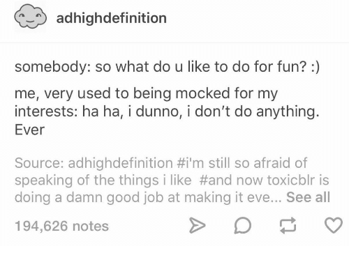 Good, Eve, and Job: adhighdefinition  somebody: so what do u like to do for fun? :)  me, very used to being mocked for my  interests: ha ha, i dunno, i don't do anything.  Ever  Source: adhighdefinition #i'm still so afraid of  speaking of the things i like #and now toxicblr is  doing a damn good job at making it eve... See all  194,626 notes