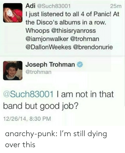 adi: Adi @Such83001  I just listened to all 4 of Panic! At  the Disco's albums in a row.  Whoops @thisisryanross  @iamjonwalker @trohman  @DallonWeekes @brendonurie  25m  Joseph Trohman  @trohman  @Such83001 I am not in that  band but good job?  12/26/14, 8:30 PM anarchy-punk:  I'm still dying over this