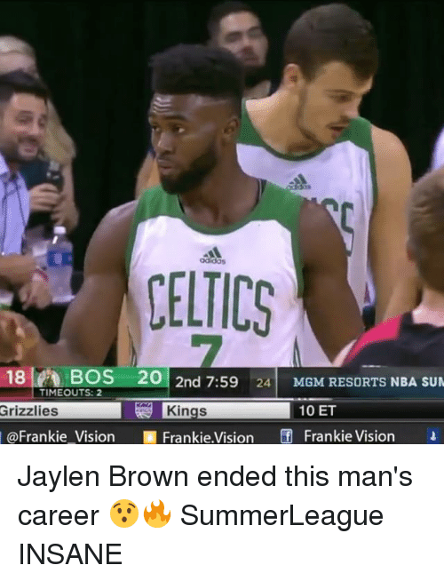Adidas, Memphis Grizzlies, and Memes: adidas  CELTICS  18BOS 20 2nd 7:59 24 MGM RESORTS NBA SUM  Grizzlies  @Frankie-Vision團Frankie.Vision Frankie Vis.on  TIMEOUTS: 2  Kings  10 ET Jaylen Brown ended this man's career 😯🔥 SummerLeague INSANE