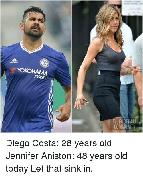 tyree: adidas  YOKOHAMA  TYRES  THE FOOTBALL  COMMUNITY Diego Costa: 28 years old Jennifer Aniston: 48 years old today Let that sink in.