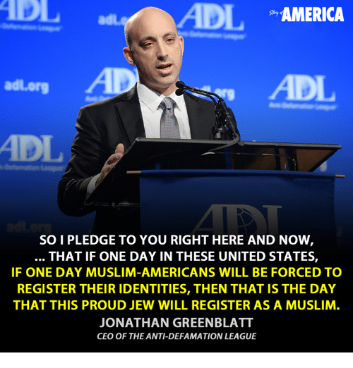 Muslim American: ADIL  AMERICA  adl org  SOI PLEDGE TO YOU RIGHT HERE AND NOW  THAT IF ONE DAY IN THESE UNITED STATES,  IF ONE DAY MUSLIM-AMERICANS WILL BE FORCED TO  REGISTER THEIR IDENTITIES, THEN THAT IS THE DAY  THAT THIS PROUD JEW WILL REGISTER AS A MUSLIM  JONATHAN GREENBLATT  CEO OF THE ANTI-DEFAMATION LEAGUE
