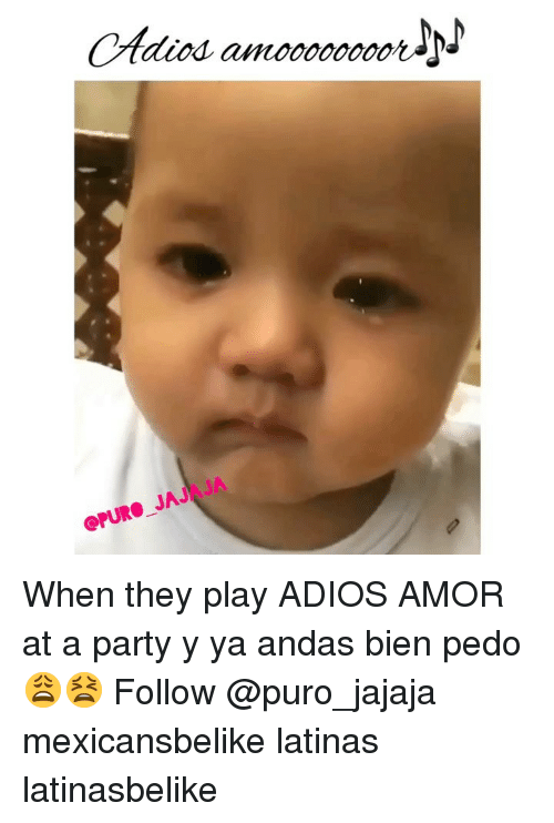 Memes, Party, and 🤖: Adios amooooor  QPURO JAJAJA When they play ADIOS AMOR at a party y ya andas bien pedo 😩😫 Follow @puro_jajaja mexicansbelike latinas latinasbelike