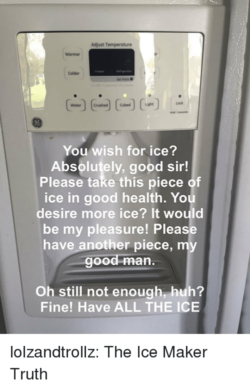my pleasure: Adjust Temperature  Warmer  Colder  Set Point  Water rushed  You wish for ice?  Absolutely, good sir!  Please take this piece of  ice in good health. Yo  desire more ice? It would  be my pleasure! Please  have another piece, my  ood man.  Oh still not enough, huh?  Fine! Have ALL THE ICE lolzandtrollz:  The Ice Maker Truth