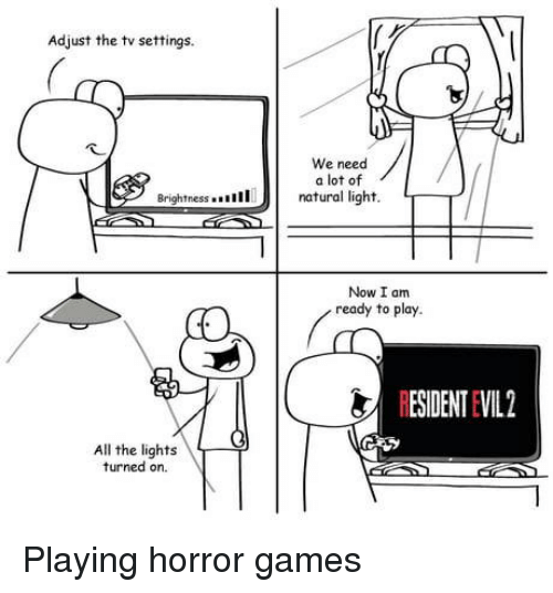 horror games: Adjust the tv settings.  We need  a lot of  Brightnessn  natural light. T  Now I am  ready to play.  RESIDENT EVIL2  All the lights  turned on. Playing horror games