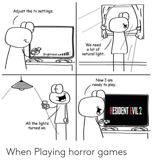 horror games: Adjust the tv settings.  We need  a lot of  natural light.  Brightness . .  1 1 1  リ|  Now I am  ready to play.  RESIDENT EVIL 2  All the lights  turned on. When Playing horror games